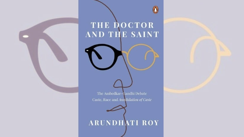 Arundhati Roys The Doctor and the Saint: Strongest when scrutinising Gandhi, but falters on Ambedkar